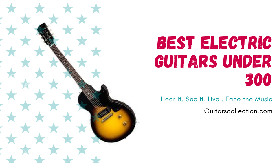 Best Electric Guitars Under 300
